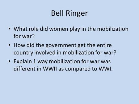 Bell Ringer What role did women play in the mobilization for war? How did the government get the entire country involved in mobilization for war? Explain.
