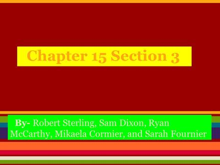 Chapter 15 Section 3 By- Robert Sterling, Sam Dixon, Ryan McCarthy, Mikaela Cormier, and Sarah Fournier.