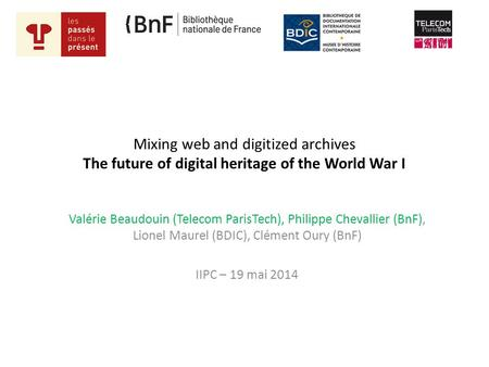 Mixing web and digitized archives The future of digital heritage of the World War I Valérie Beaudouin (Telecom ParisTech), Philippe Chevallier (BnF), Lionel.