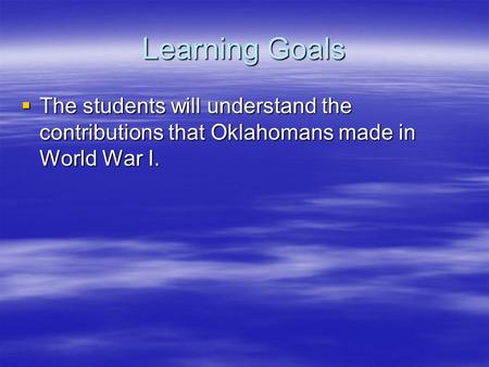 Learning Goals The students will understand the contributions that Oklahomans made in World War I.