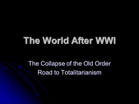 The World After WWI The Collapse of the Old Order Road to Totalitarianism.
