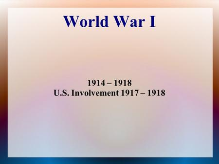 World War I 1914 – 1918 U.S. Involvement 1917 – 1918.