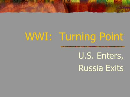 "WWI: Turning Point U.S. Enters, Russia Exits. U.S. Position at Beginning of War U.S. neutral – war is a ""European affair"" U.S. strongest, neutral industrialized."
