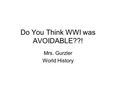 Do You Think WWI was AVOIDABLE??! Mrs. Gurzler World History.