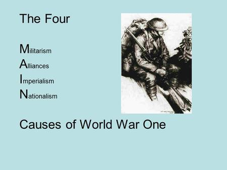The Four M ilitarism A lliances I mperialism N ationalism Causes of World War One.
