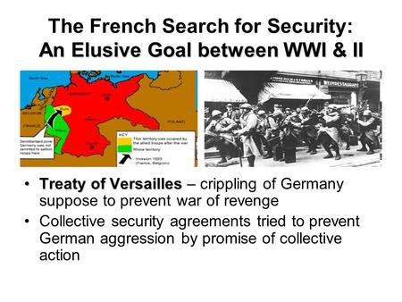 An Elusive Goal between WWI & II The French Search for Security: An Elusive Goal between WWI & II Treaty of VersaillesTreaty of Versailles – crippling.