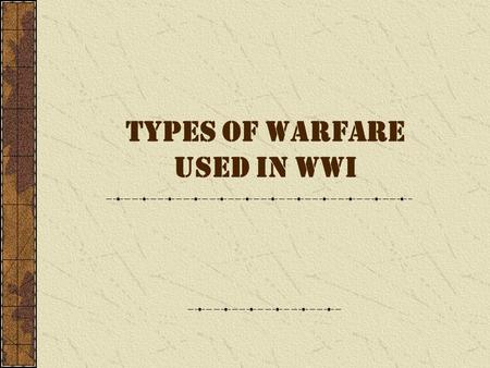 TYPES OF WARFARE USED IN WWI TRENCH WARFARE Gas and guns First time trenches used extensively in war Narrow zig-zags – one behind other 8 feet deep Duckboards.