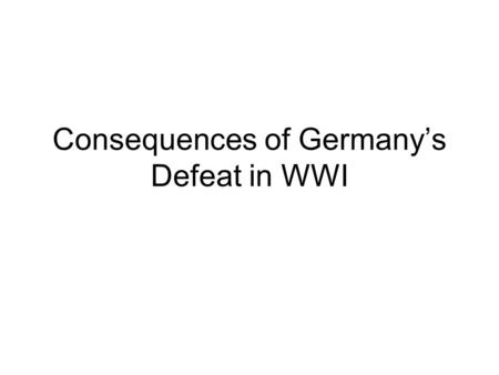 Consequences of Germany's Defeat in WWI. The consequences of Germany's defeat in WW! Were far- reaching: The old Germany monarchy ended in 1918. The Weimar.