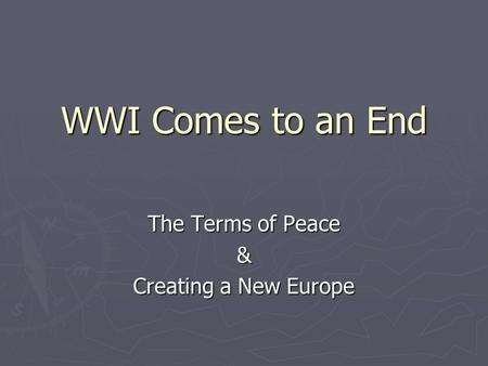 WWI Comes to an End The Terms of Peace & Creating a New Europe.