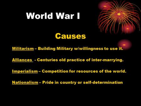 World War I Causes Militarism – Building Military w/willingness to use it. Alliances - Centuries old practice of inter-marrying. Imperialism – Competition.