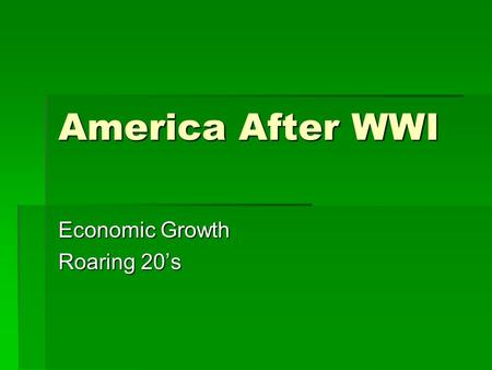 America After WWI Economic Growth Roaring 20's. Isolationism  US reverts back to Isolationism after WWI. Does not want to be part of World War again.