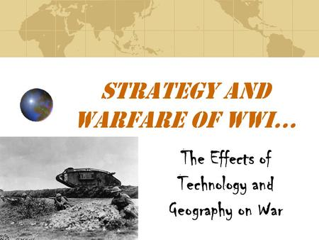 Strategy and Warfare of WWI… The Effects of Technology and Geography on War.