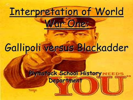 Interpretation of World War One: Gallipoli versus Blackadder Plymstock School History Department.