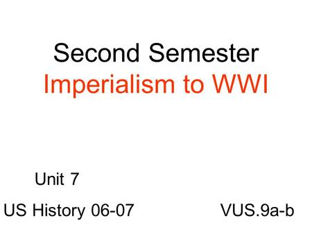 Second Semester Imperialism to WWI VUS.9a-b Unit 7 US History 06-07.