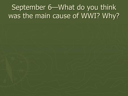 September 6—What do you think was the main cause of WWI? Why?