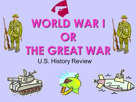 WORLD WAR I OR THE GREAT WAR U.S. History Review.
