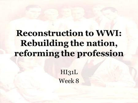 Reconstruction to WWI: Rebuilding the nation, reforming the profession HI31L Week 8.