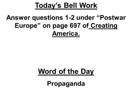 "Today's Bell Work Answer questions 1-2 under ""Postwar Europe"" on page 697 of Creating America. Word of the Day Propaganda."