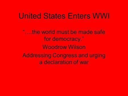 "United States Enters WWI ""….the world must be made safe for democracy."" Woodrow Wilson Addressing Congress and urging a declaration of war."