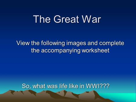 The Great War View the following images and complete the accompanying worksheet So, what was life like in WWI???