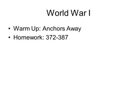 World War I Warm Up: Anchors Away Homework: 372-387.