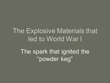 "The Explosive Materials that led to World War I The spark that ignited the ""powder keg"""