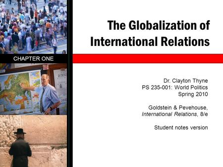 The Globalization of International Relations CHAPTER ONE Dr. Clayton Thyne PS 235-001: World Politics Spring 2010 Goldstein & Pevehouse, International.