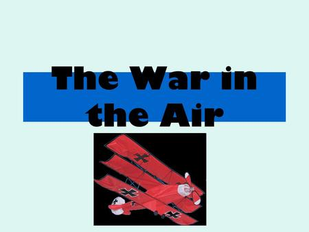 The War in the Air. Aims: Examine the air battles fought during World War One. Identify the main components of a World War One aeroplane.