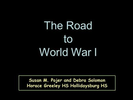 Susan M. Pojer and Debra Solomon Horace Greeley HS Hollidaysburg HS The Road to World War I.