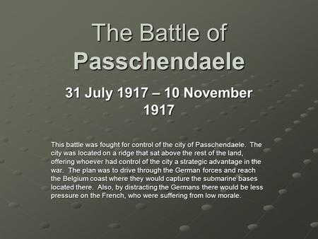 The Battle of Passchendaele 31 July 1917 – 10 November 1917 This battle was fought for control of the city of Passchendaele. The city was located on a.