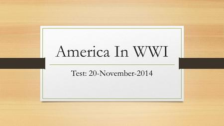 America In WWI Test: 20-November-2014. World War 1 Question : Due 11-Nov-14 Why did World War 1 break out in Europe?