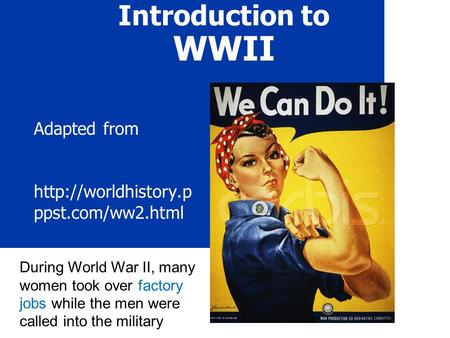Introduction to WWII Adapted from  ppst.com/ww2.html During World War II, many women took over factory jobs while the men were called.