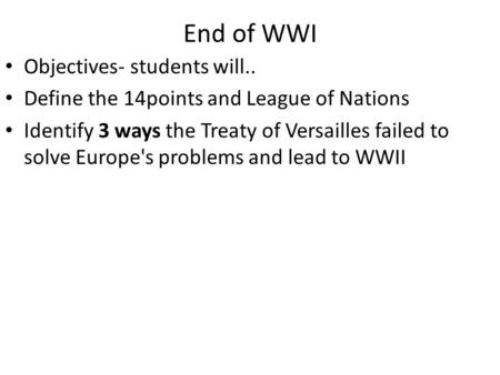 End of WWI Objectives- students will.. Define the 14points and League of Nations Identify 3 ways the Treaty of Versailles failed to solve Europe's problems.