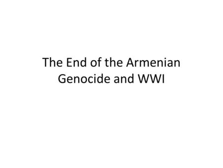 The End of the Armenian Genocide and WWI. How could genocide be stopped? Answer on the back How do you define genocide? Answer in the box.