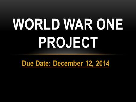Due Date: December 12, 2014 WORLD WAR ONE PROJECT.