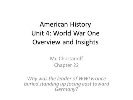 American History Unit 4: World War One Overview and Insights Mr. Chortanoff Chapter 22 Why was the leader of WWI France buried standing up facing east.