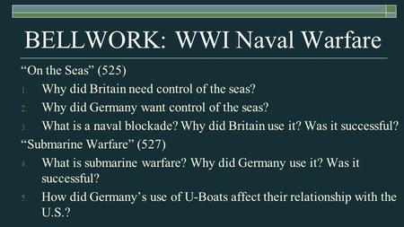 "BELLWORK: WWI Naval Warfare ""On the Seas"" (525) 1. Why did Britain need control of the seas? 2. Why did Germany want control of the seas? 3. What is a."