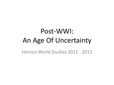 Post-WWI: An Age Of Uncertainty Honors World Studies 2011 - 2012.