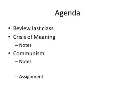 Agenda Review last class Crisis of Meaning – Notes Communism – Notes – Assignment.
