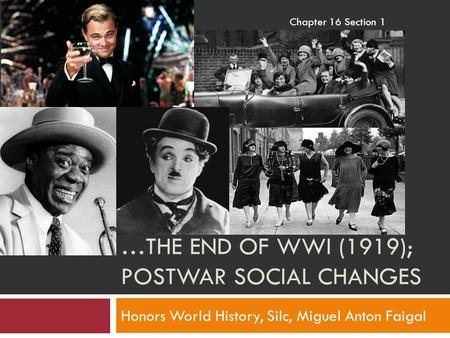 …THE END OF WWI (1919); POSTWAR SOCIAL CHANGES Honors World History, Silc, Miguel Anton Faigal Chapter 16 Section 1.