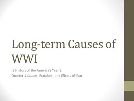 Long-term Causes of WWI IB History of the America's Year 2 Quarter 1 Causes, Practices, and Effects of War.