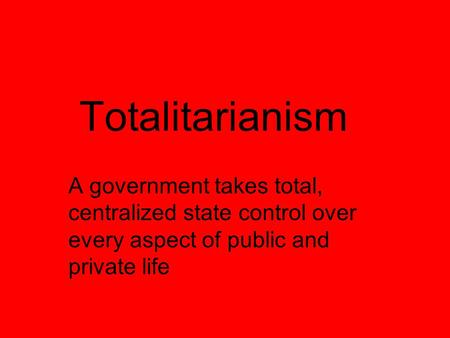 Totalitarianism A government takes total, centralized state control over every aspect of public and private life.