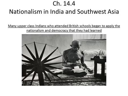 Ch. 14.4 Nationalism in India and Southwest Asia Many upper class Indians who attended British schools began to apply the nationalism and democracy that.