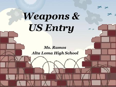 Weapons & US Entry Ms. Ramos Alta Loma High School.