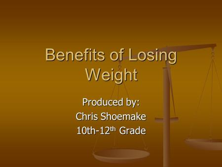 Benefits of Losing Weight Produced by: Chris Shoemake 10th-12 th Grade.