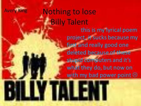 Nothing to lose Billy Talent this is my lyrical poem project, it sucks because my first and really good one deleted because of these stupid computers and.