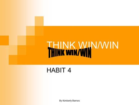 By Kimberly Barnes THINK WIN/WIN HABIT 4. By Kimberly Barnes SUMMARY Win/Win is not a personality technique. It's a total paradigm of human interaction.
