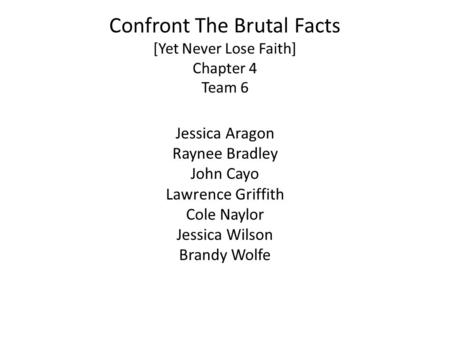 Confront The Brutal Facts [Yet Never Lose Faith] Chapter 4 Team 6 Jessica Aragon Raynee Bradley John Cayo Lawrence Griffith Cole Naylor Jessica Wilson.