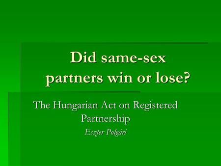 Did same-sex partners win or lose? The Hungarian Act on Registered Partnership Eszter Polgári.
