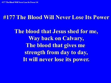 #177 The Blood Will Never Lose Its Power The blood that Jesus shed for me, Way back on Calvary, The blood that gives me strength from day to day, It will.